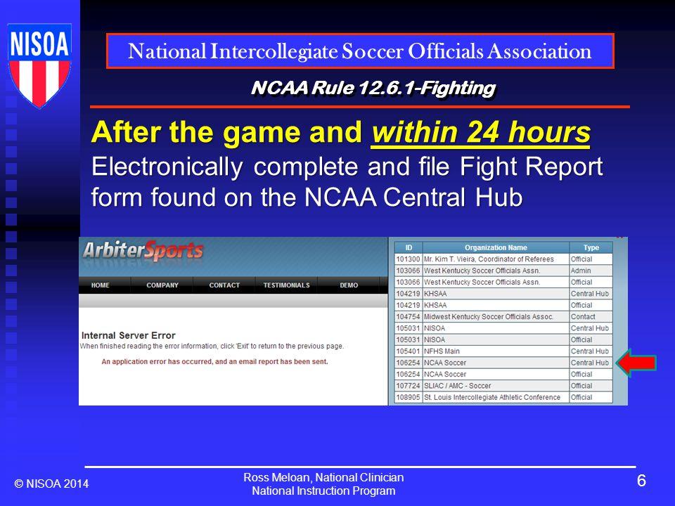 Ross Meloan, National Clinician National Instruction Program National Intercollegiate Soccer Officials Association © NISOA 2014 NCAA Rule 12.6.1-Fighting Click here.