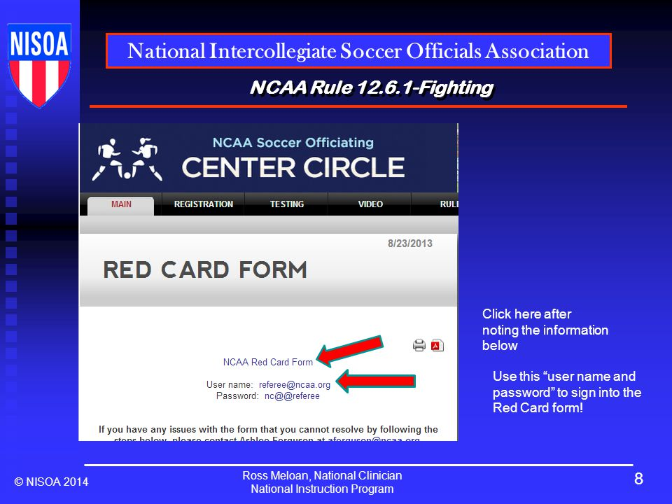 Ross Meloan, National Clinician National Instruction Program National Intercollegiate Soccer Officials Association © NISOA 2014 NCAA Rule 12.6.1-Fighting Use this user name and password to sign into the Red Card form.