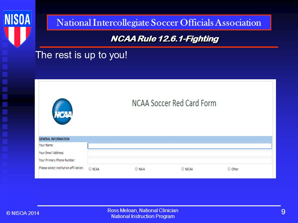 Ross Meloan, National Clinician National Instruction Program National Intercollegiate Soccer Officials Association © NISOA 2014 NCAA Rule 12.6.1-Fighting The rest is up to you.