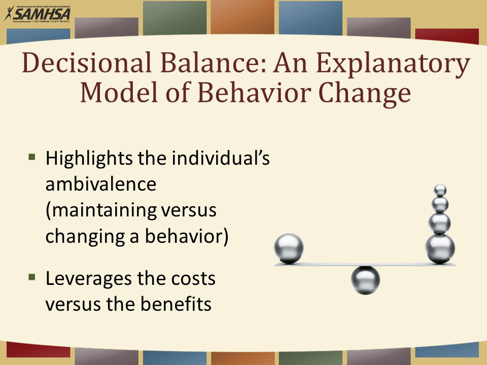 Decisional Balance: An Explanatory Model of Behavior Change  Highlights the individual's ambivalence (maintaining versus changing a behavior)  Leverages the costs versus the benefits