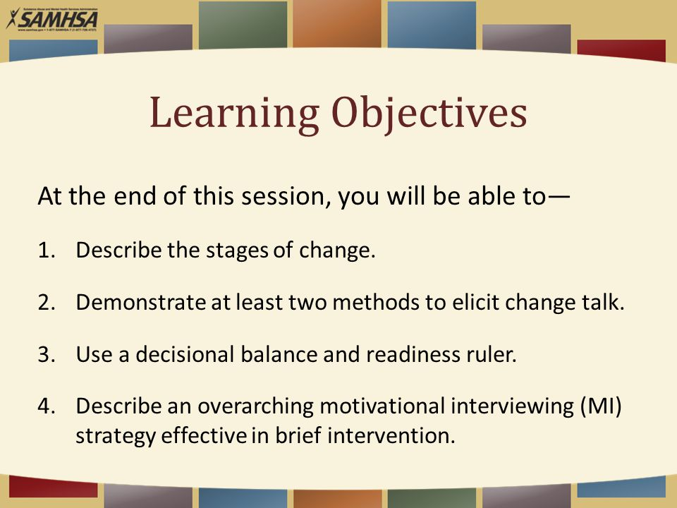 Learning Objectives At the end of this session, you will be able to— 1.Describe the stages of change. 2.Demonstrate at least two methods to elicit cha