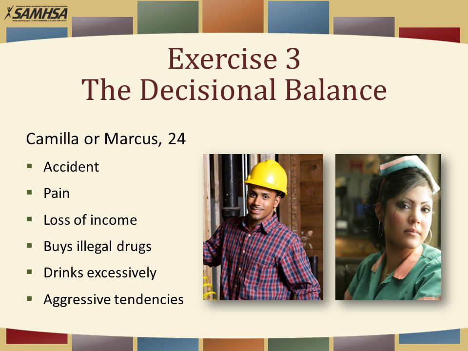 Exercise 3 The Decisional Balance Camilla or Marcus, 24  Accident  Pain  Loss of income  Buys illegal drugs  Drinks excessively  Aggressive tend