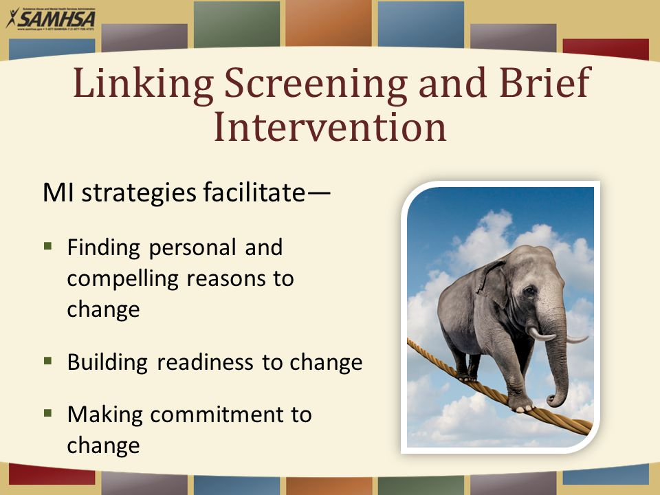 Linking Screening and Brief Intervention MI strategies facilitate—  Finding personal and compelling reasons to change  Building readiness to change  Making commitment to change