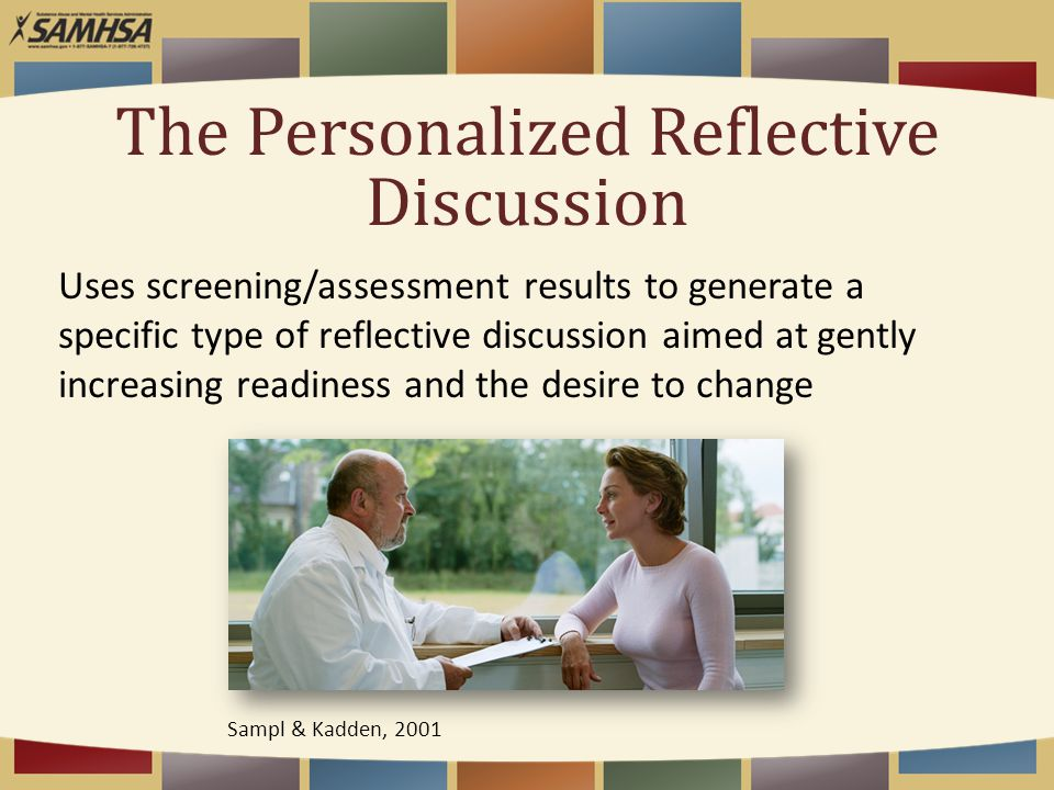 The Personalized Reflective Discussion Uses screening/assessment results to generate a specific type of reflective discussion aimed at gently increasing readiness and the desire to change Sampl & Kadden, 2001