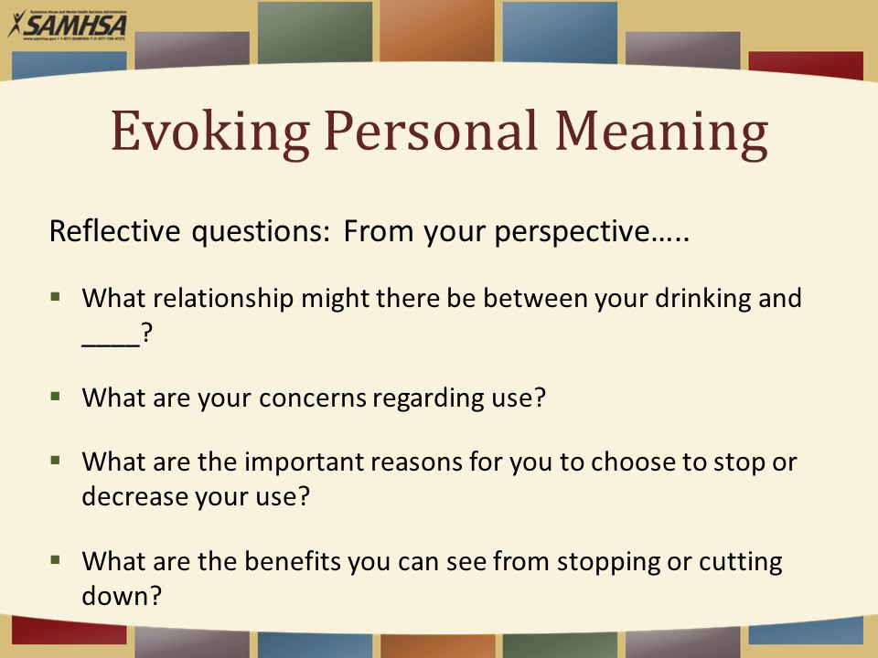 Evoking Personal Meaning Reflective questions: From your perspective…..  What relationship might there be between your drinking and ____?  What are