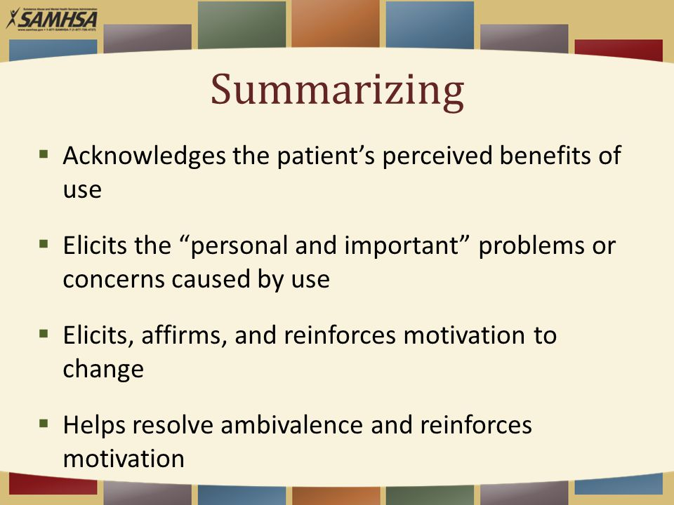 Summarizing  Acknowledges the patient's perceived benefits of use  Elicits the personal and important problems or concerns caused by use  Elicits, affirms, and reinforces motivation to change  Helps resolve ambivalence and reinforces motivation