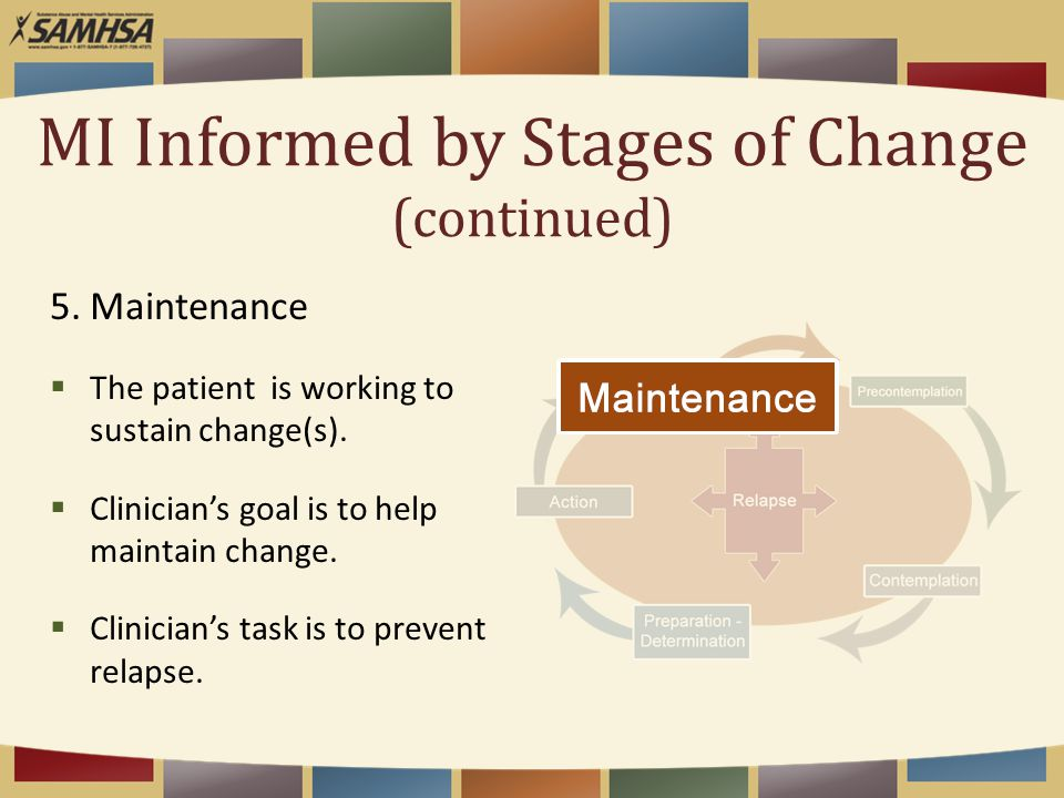 MI Informed by Stages of Change (continued) 5.Maintenance  The patient is working to sustain change(s).