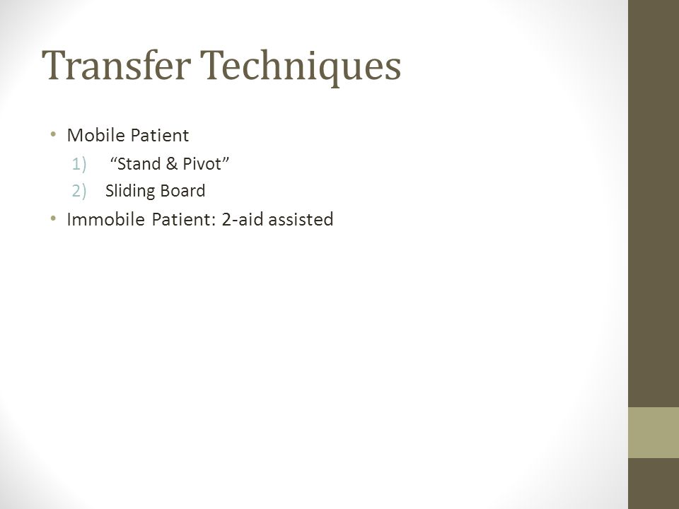 Transfer Techniques Mobile Patient 1) Stand & Pivot 2)Sliding Board Immobile Patient: 2-aid assisted