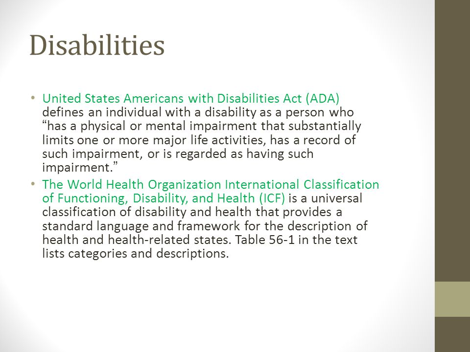 Disabilities United States Americans with Disabilities Act (ADA) defines an individual with a disability as a person who has a physical or mental impairment that substantially limits one or more major life activities, has a record of such impairment, or is regarded as having such impairment. The World Health Organization International Classification of Functioning, Disability, and Health (ICF) is a universal classification of disability and health that provides a standard language and framework for the description of health and health-related states.
