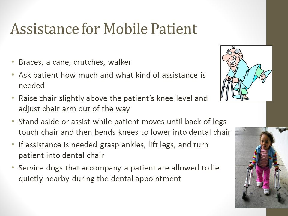 Assistance for Mobile Patient Braces, a cane, crutches, walker Ask patient how much and what kind of assistance is needed Raise chair slightly above the patient's knee level and adjust chair arm out of the way Stand aside or assist while patient moves until back of legs touch chair and then bends knees to lower into dental chair If assistance is needed grasp ankles, lift legs, and turn patient into dental chair Service dogs that accompany a patient are allowed to lie quietly nearby during the dental appointment