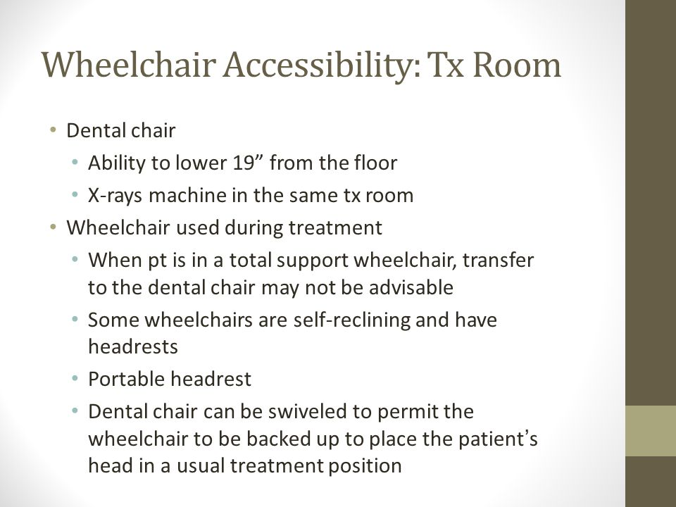 Wheelchair Accessibility: Tx Room Dental chair Ability to lower 19 from the floor X-rays machine in the same tx room Wheelchair used during treatment When pt is in a total support wheelchair, transfer to the dental chair may not be advisable Some wheelchairs are self-reclining and have headrests Portable headrest Dental chair can be swiveled to permit the wheelchair to be backed up to place the patient's head in a usual treatment position