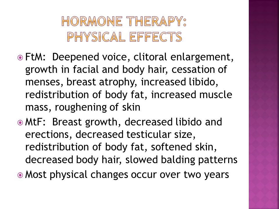  FtM: Deepened voice, clitoral enlargement, growth in facial and body hair, cessation of menses, breast atrophy, increased libido, redistribution of body fat, increased muscle mass, roughening of skin  MtF: Breast growth, decreased libido and erections, decreased testicular size, redistribution of body fat, softened skin, decreased body hair, slowed balding patterns  Most physical changes occur over two years