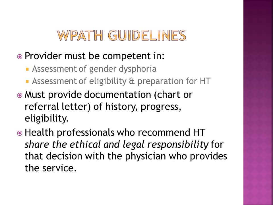  At least a Master's in clinical behavioral science  Degree should be by accredited institution  Documented credentials from licensing board  Competence in using DSM and/or ICD  Ability to recognize and diagnose MH concerns, and distinguish them from gender dysphoria  Documented supervision in psychotherapy/counseling  Knowledge about gender nonconforming identities and assessment/tx of gender dysphoria  Continuing ed in assessment and tx of gender dysphoria (WPATH Guidelines)
