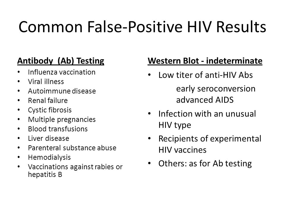 Common False-Positive HIV Results Antibody (Ab) Testing Influenza vaccination Viral illness Autoimmune disease Renal failure Cystic fibrosis Multiple