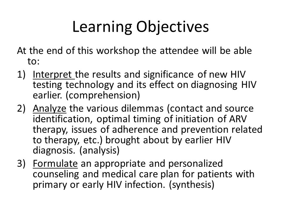Learning Objectives At the end of this workshop the attendee will be able to: 1)Interpret the results and significance of new HIV testing technology a