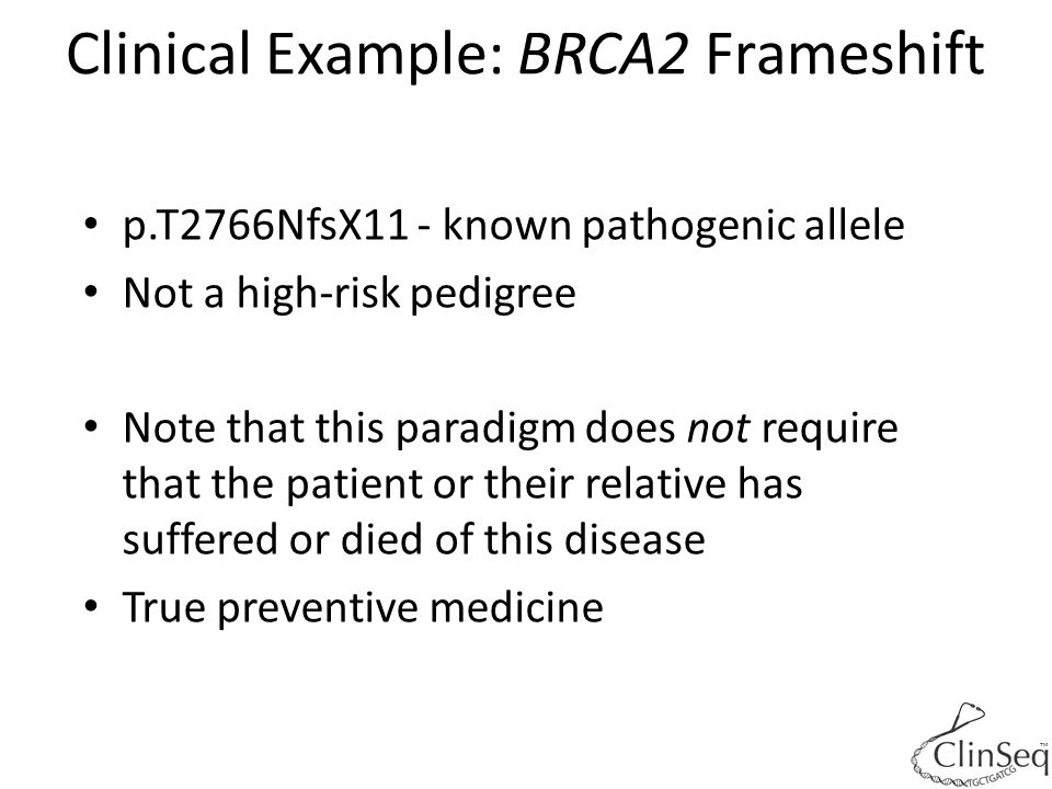Clinical Example: BRCA2 Frameshift ™ p.T2766NfsX11 - known pathogenic allele Not a high-risk pedigree Note that this paradigm does not require that th