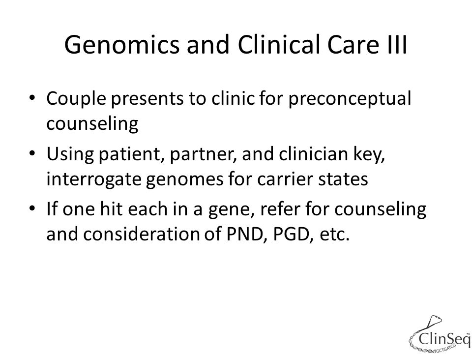 Genomics and Clinical Care III Couple presents to clinic for preconceptual counseling Using patient, partner, and clinician key, interrogate genomes for carrier states If one hit each in a gene, refer for counseling and consideration of PND, PGD, etc.