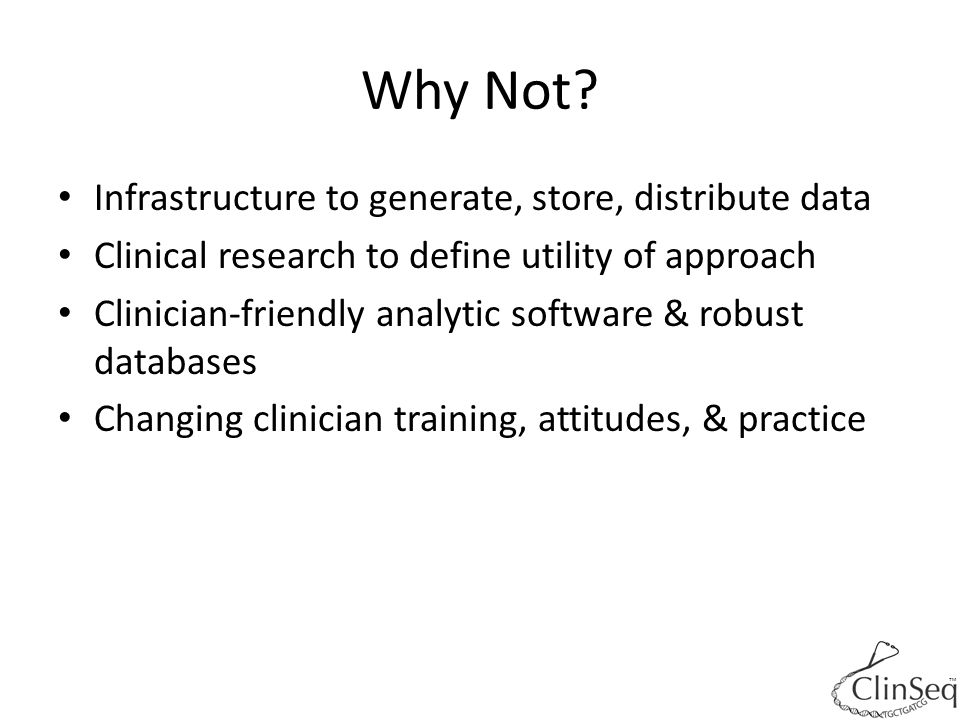 Why Not? Infrastructure to generate, store, distribute data Clinical research to define utility of approach Clinician-friendly analytic software & rob