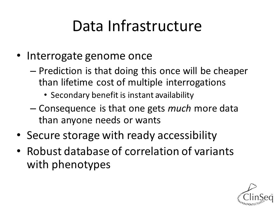 Data Infrastructure Interrogate genome once – Prediction is that doing this once will be cheaper than lifetime cost of multiple interrogations Seconda
