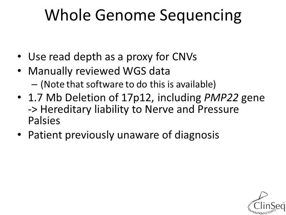 ™ Whole Genome Sequencing Use read depth as a proxy for CNVs Manually reviewed WGS data – (Note that software to do this is available) 1.7 Mb Deletion of 17p12, including PMP22 gene -> Hereditary liability to Nerve and Pressure Palsies Patient previously unaware of diagnosis