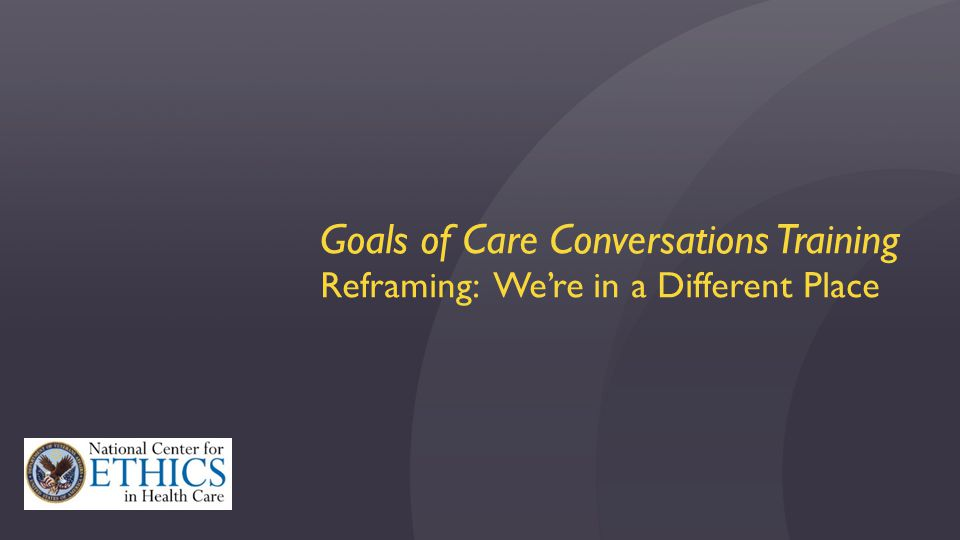 Goals of Care Conversations Training Reframing: We're in a Different Place