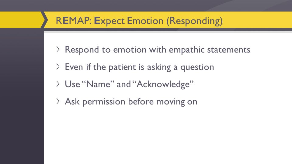 Respond to emotion with empathic statements Even if the patient is asking a question Use Name and Acknowledge Ask permission before moving on REMAP: Expect Emotion (Responding)
