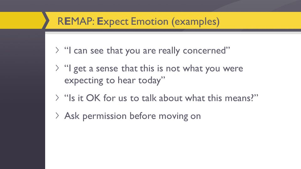 I can see that you are really concerned I get a sense that this is not what you were expecting to hear today Is it OK for us to talk about what this means? Ask permission before moving on REMAP: Expect Emotion (examples)