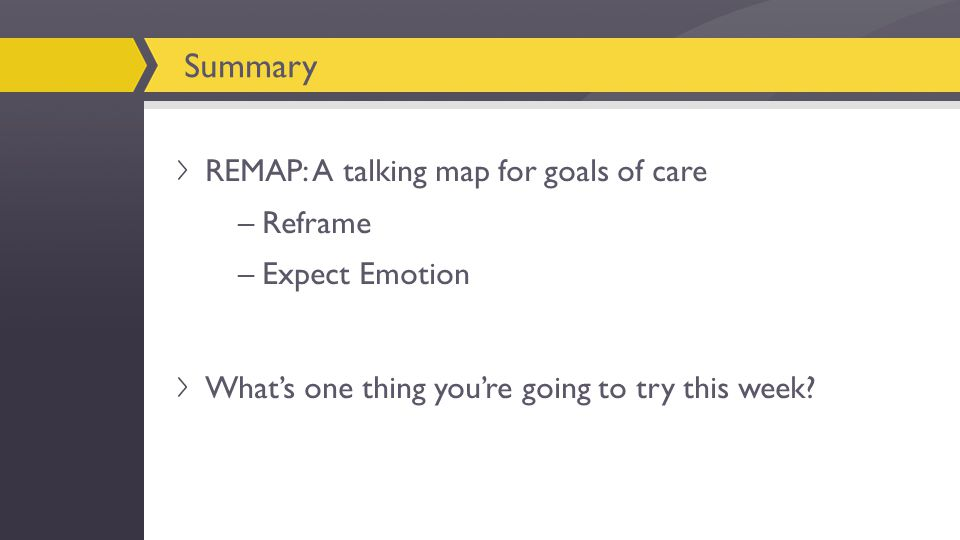REMAP: A talking map for goals of care –Reframe –Expect Emotion What's one thing you're going to try this week.