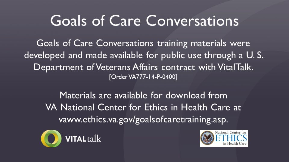 Goals of Care Conversations Goals of Care Conversations training materials were developed and made available for public use through a U.