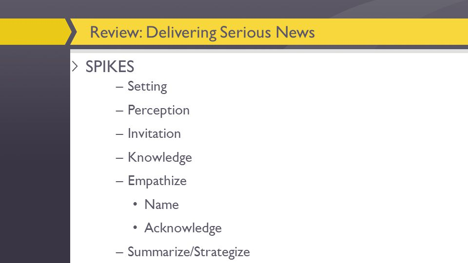–Setting –Perception –Invitation –Knowledge –Empathize Name Acknowledge –Summarize/Strategize Review: Delivering Serious News SPIKES