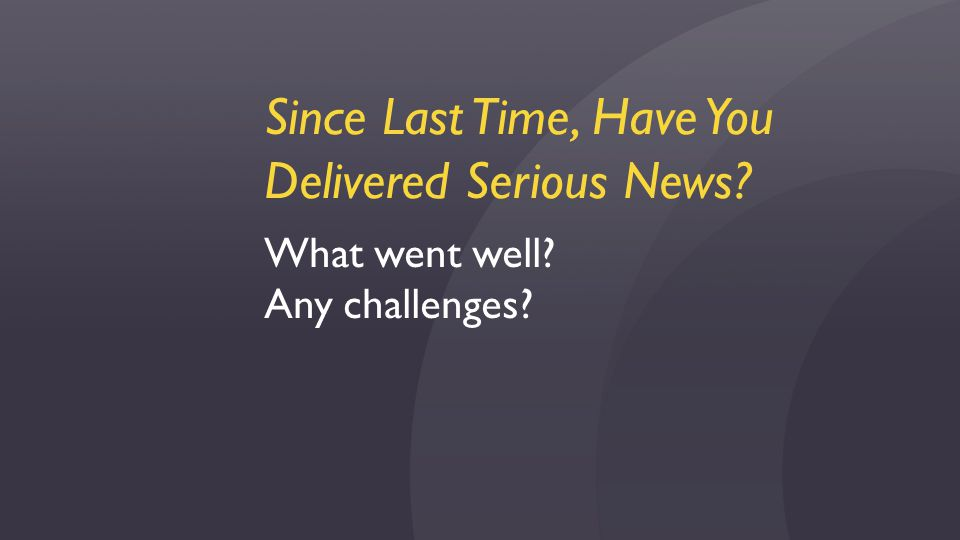 Since Last Time, Have You Delivered Serious News? What went well? Any challenges?