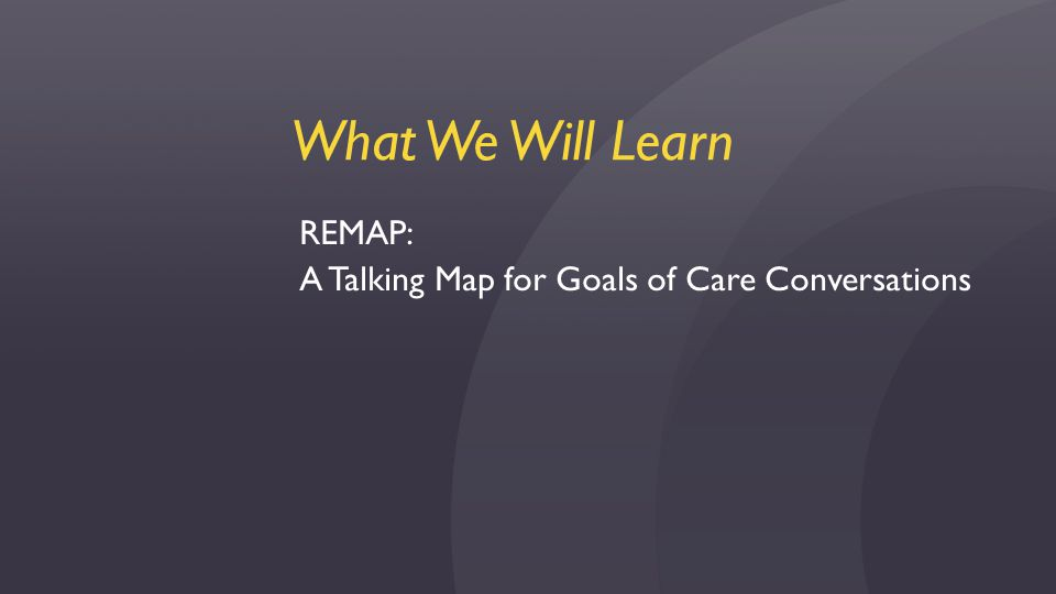 What We Will Learn REMAP: A Talking Map for Goals of Care Conversations
