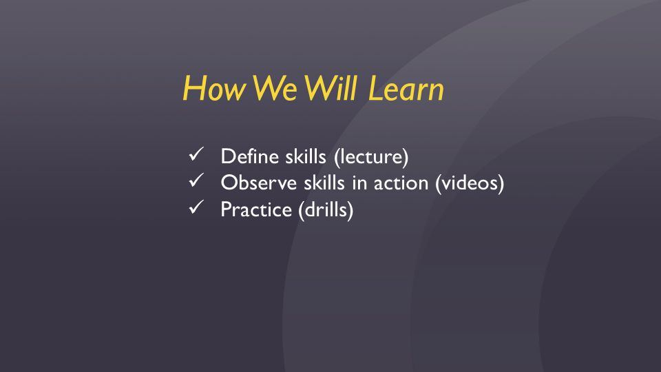 How We Will Learn Define skills (lecture) Observe skills in action (videos) Practice (drills)