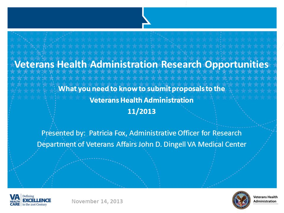Veterans Health Administration Research Opportunities What you need to know to submit proposals to the Veterans Health Administration 11/2013 Presented by: Patricia Fox, Administrative Officer for Research Department of Veterans Affairs John D.