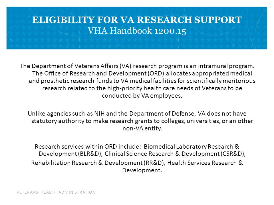 VETERANS HEALTH ADMINISTRATION ELIGIBILITY FOR VA RESEARCH SUPPORT VHA Handbook 1200.15 The Department of Veterans Affairs (VA) research program is an intramural program.