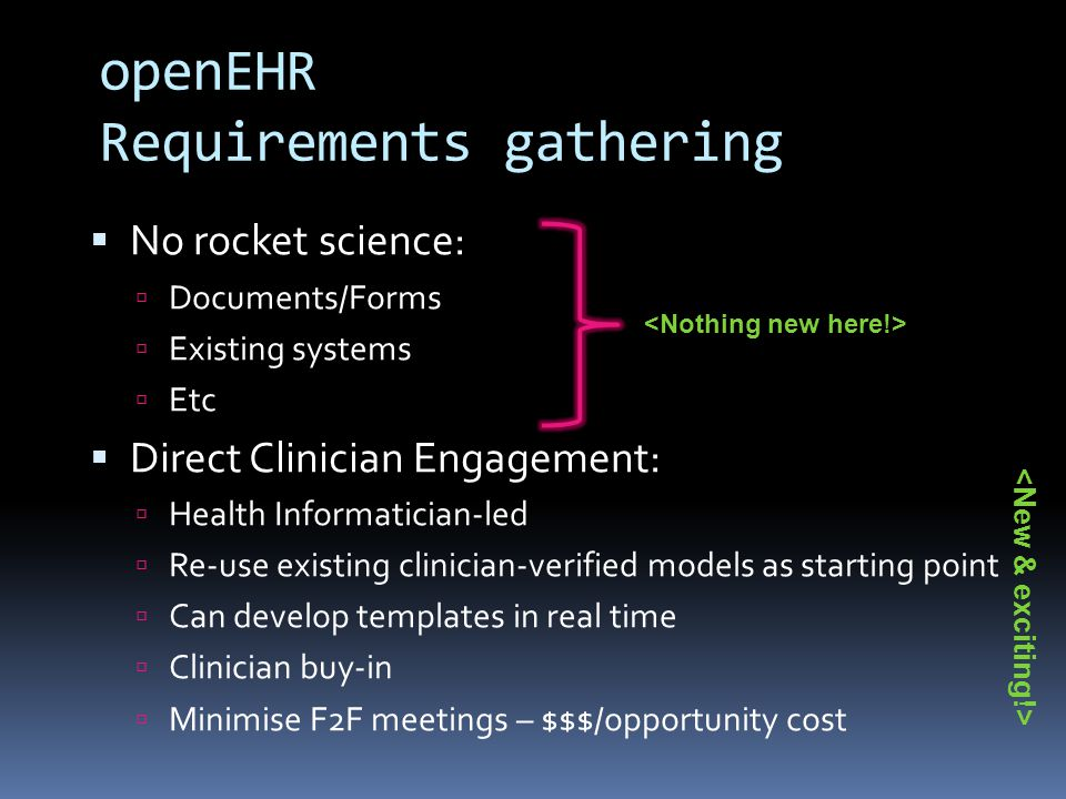 openEHR Requirements gathering  No rocket science:  Documents/Forms  Existing systems  Etc  Direct Clinician Engagement:  Health Informatician-led  Re-use existing clinician-verified models as starting point  Can develop templates in real time  Clinician buy-in  Minimise F2F meetings – $$$/opportunity cost