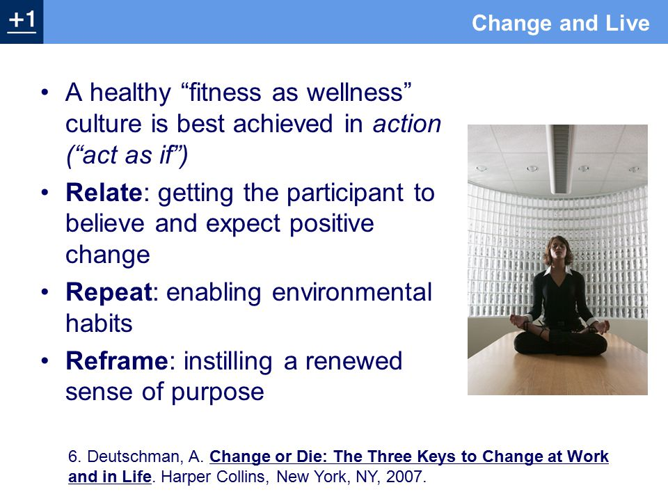 A healthy fitness as wellness culture is best achieved in action ( act as if ) Relate: getting the participant to believe and expect positive change Repeat: enabling environmental habits Reframe: instilling a renewed sense of purpose 6.