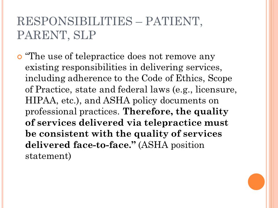 RESPONSIBILITIES – PATIENT, PARENT, SLP The use of telepractice does not remove any existing responsibilities in delivering services, including adherence to the Code of Ethics, Scope of Practice, state and federal laws (e.g., licensure, HIPAA, etc.), and ASHA policy documents on professional practices.