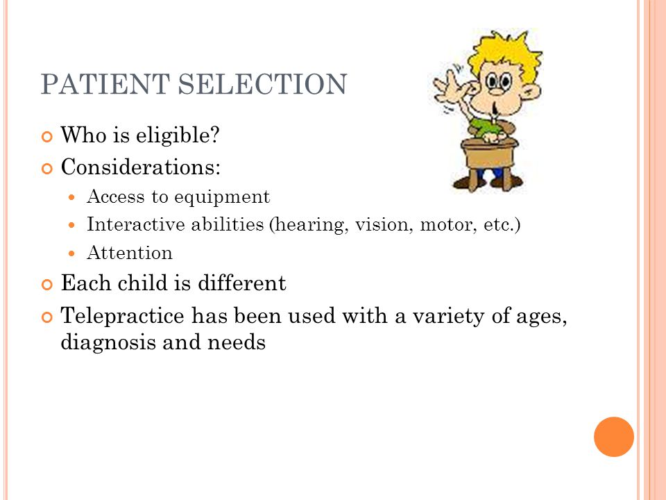 PATIENT SELECTION Who is eligible? Considerations: Access to equipment Interactive abilities (hearing, vision, motor, etc.) Attention Each child is di
