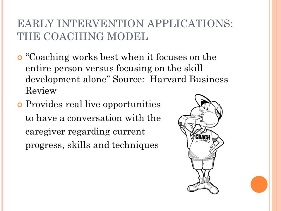 EARLY INTERVENTION APPLICATIONS: THE COACHING MODEL Coaching works best when it focuses on the entire person versus focusing on the skill development alone Source: Harvard Business Review Provides real live opportunities to have a conversation with the caregiver regarding current progress, skills and techniques