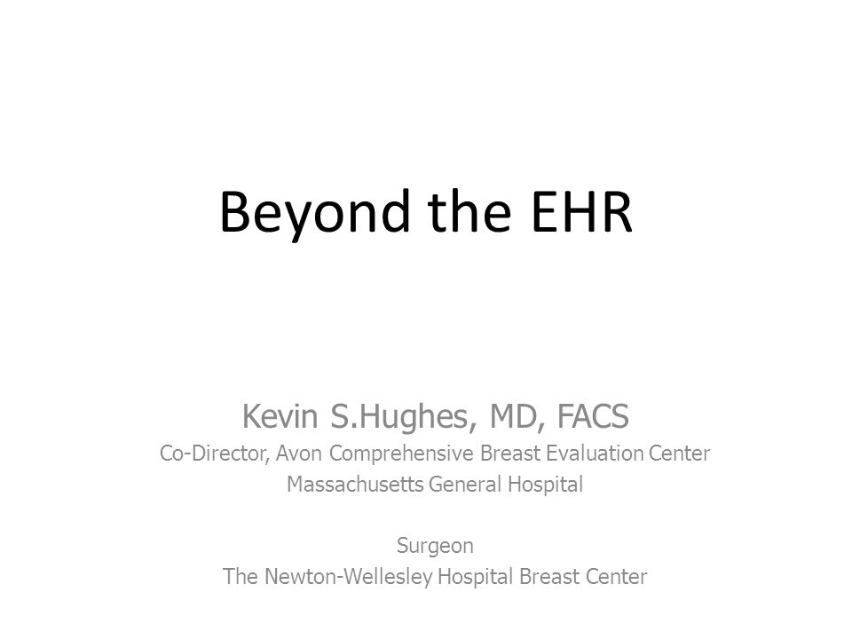 Kevin S.Hughes, MD, FACS Co-Director, Avon Comprehensive Breast Evaluation Center Massachusetts General Hospital Surgeon The Newton-Wellesley Hospital Breast Center Beyond the EHR