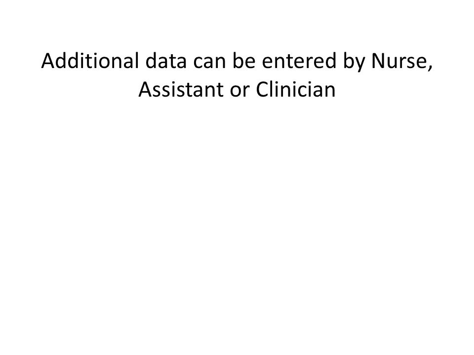 Additional data can be entered by Nurse, Assistant or Clinician