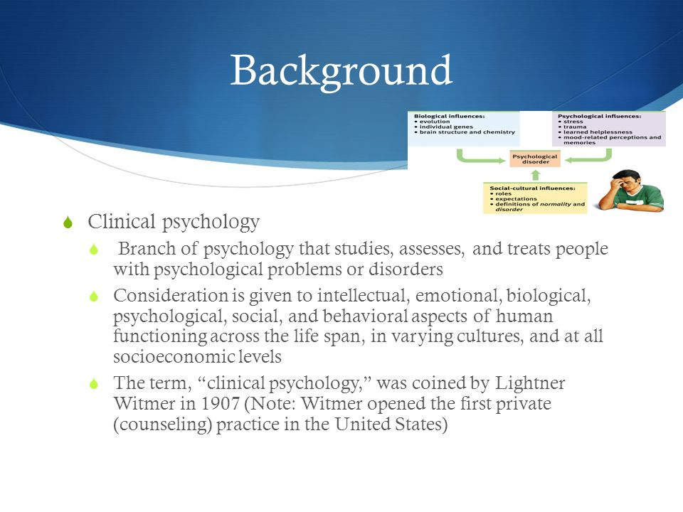 Background  Clinical psychology  Branch of psychology that studies, assesses, and treats people with psychological problems or disorders  Considera
