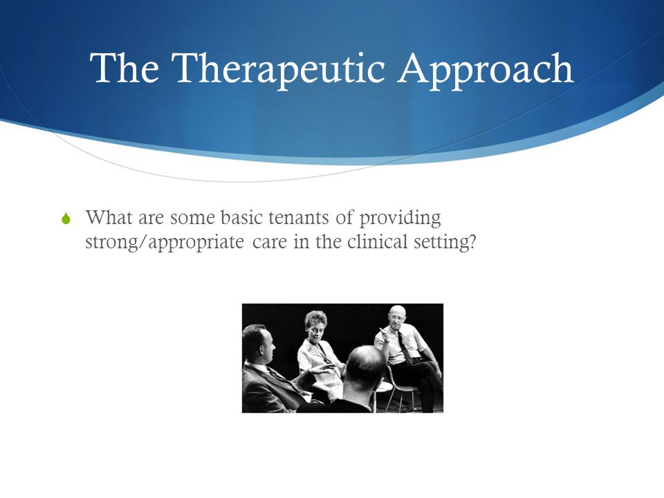 The Therapeutic Approach  What are some basic tenants of providing strong/appropriate care in the clinical setting?