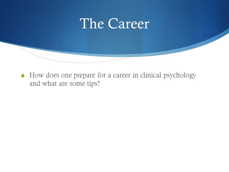 The Career  How does one prepare for a career in clinical psychology and what are some tips?