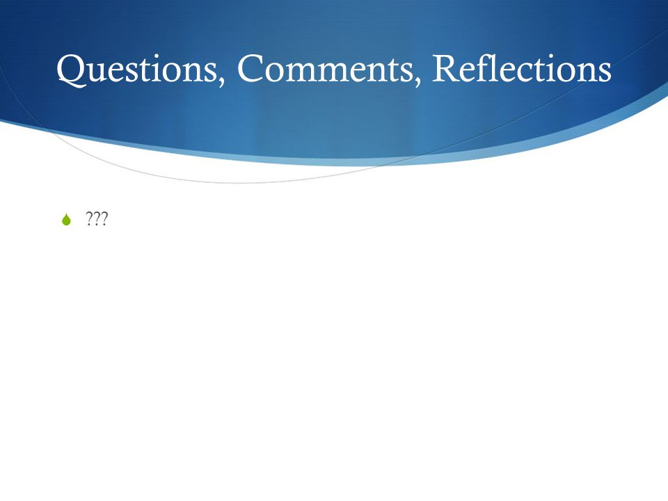 Questions, Comments, Reflections  ???