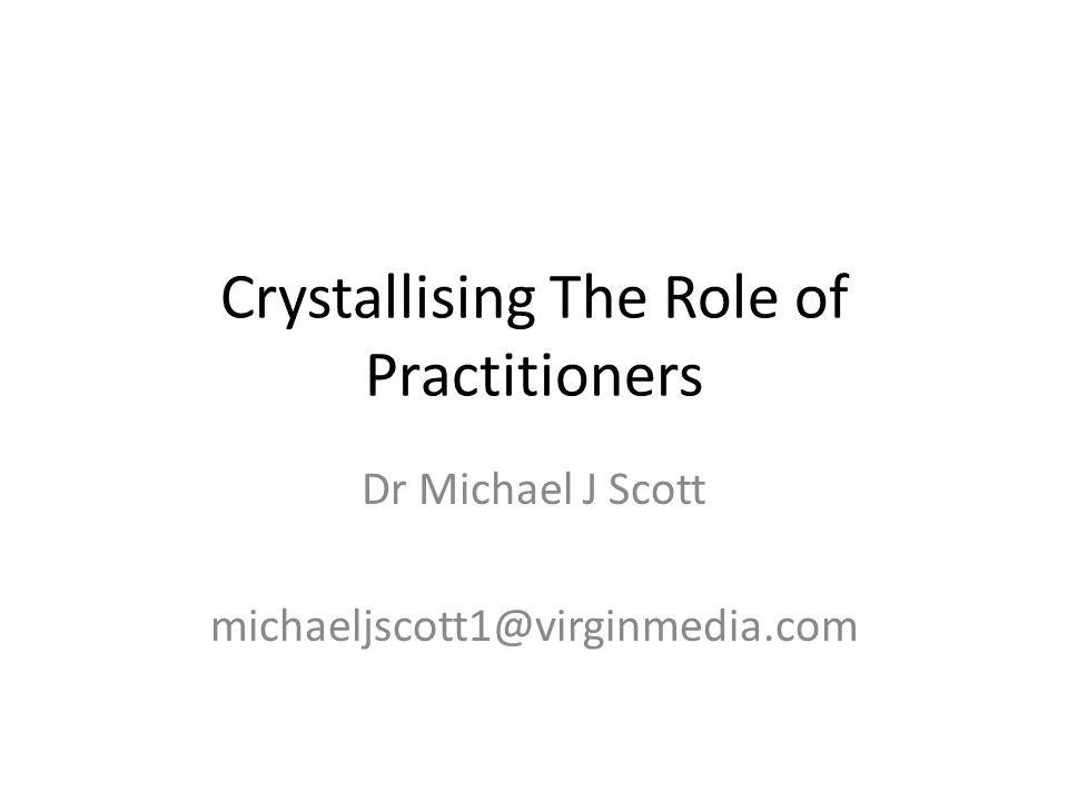 Crystallising The Role of Practitioners Dr Michael J Scott michaeljscott1@virginmedia.com