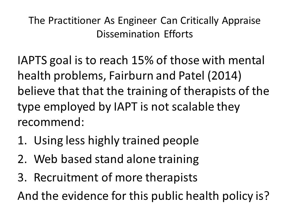 The Practitioner As Engineer Can Critically Appraise Dissemination Efforts IAPTS goal is to reach 15% of those with mental health problems, Fairburn and Patel (2014) believe that that the training of therapists of the type employed by IAPT is not scalable they recommend: 1.Using less highly trained people 2.Web based stand alone training 3.Recruitment of more therapists And the evidence for this public health policy is?