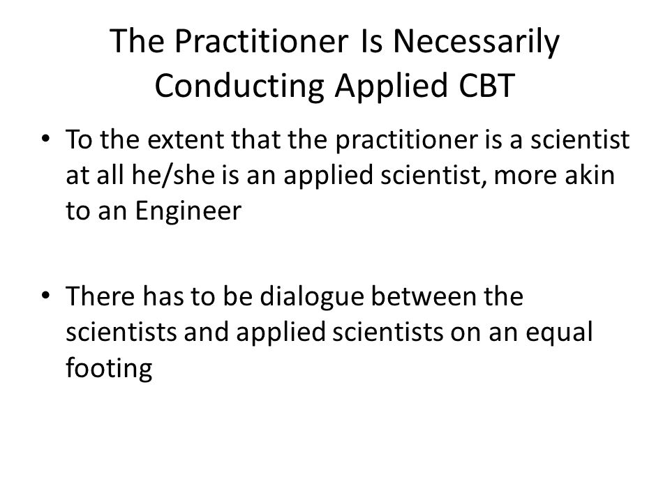 The Practitioner Is Necessarily Conducting Applied CBT To the extent that the practitioner is a scientist at all he/she is an applied scientist, more akin to an Engineer There has to be dialogue between the scientists and applied scientists on an equal footing