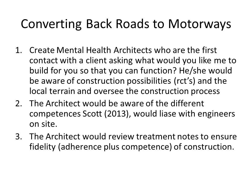 Converting Back Roads to Motorways 1.Create Mental Health Architects who are the first contact with a client asking what would you like me to build for you so that you can function.